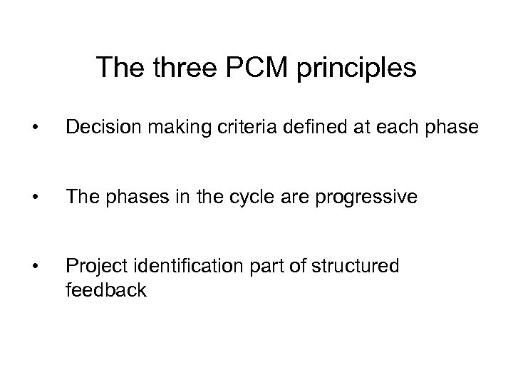 The three PCM principles • Decision making criteria defined at each phase • The