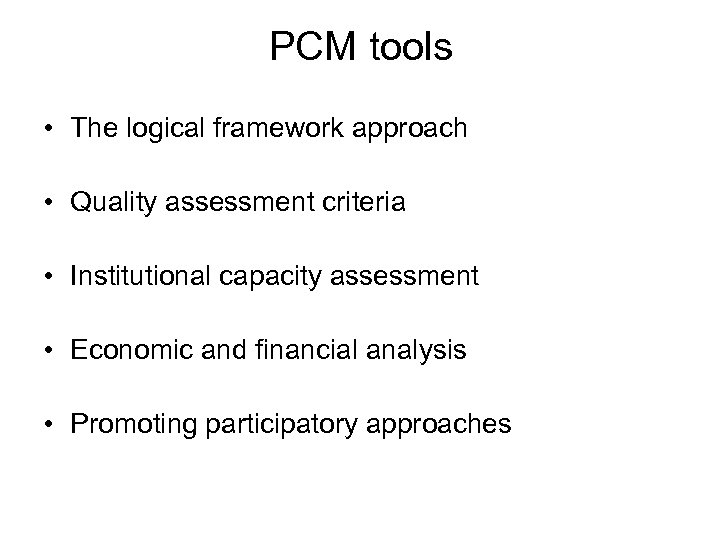 PCM tools • The logical framework approach • Quality assessment criteria • Institutional capacity