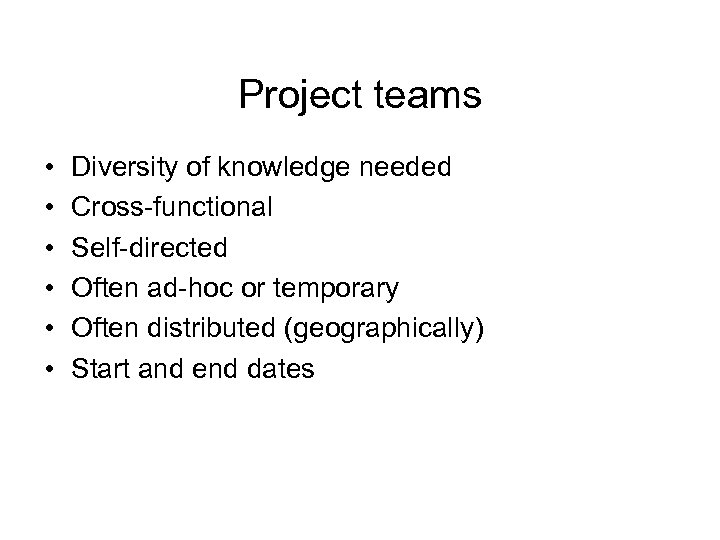 Project teams • • • Diversity of knowledge needed Cross-functional Self-directed Often ad-hoc or