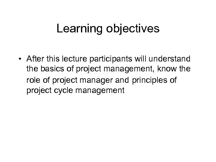 Learning objectives • After this lecture participants will understand the basics of project management,
