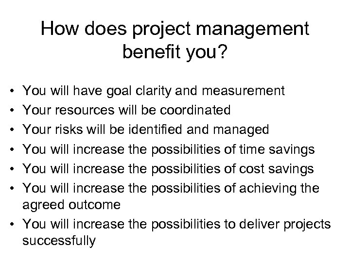 How does project management benefit you? • • • You will have goal clarity