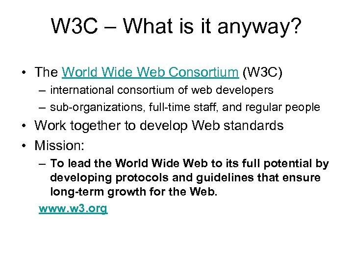 W 3 C – What is it anyway? • The World Wide Web Consortium