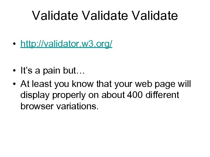 Validate • http: //validator. w 3. org/ • It's a pain but… • At