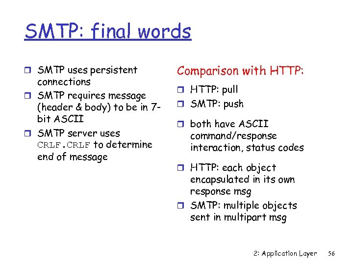 SMTP: final words r SMTP uses persistent connections r SMTP requires message (header &