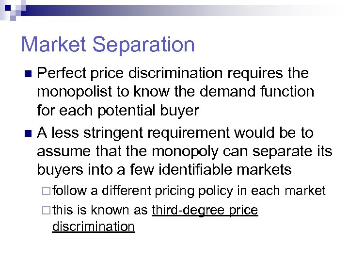 Market Separation Perfect price discrimination requires the monopolist to know the demand function for