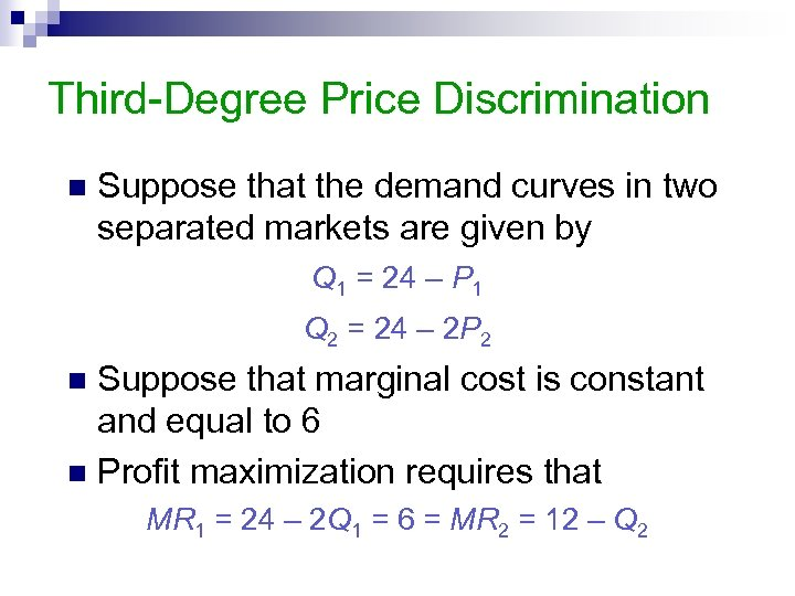 Third-Degree Price Discrimination n Suppose that the demand curves in two separated markets are