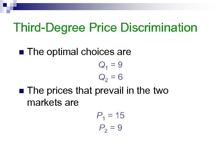 Third-Degree Price Discrimination n The optimal choices are Q 1 = 9 Q 2