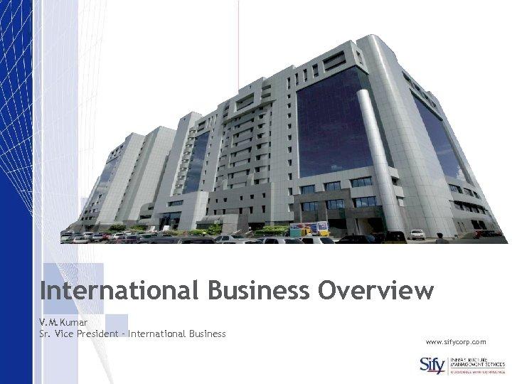 International Business Overview V. M. Kumar Sr. Vice President – International Business www. sifycorp.