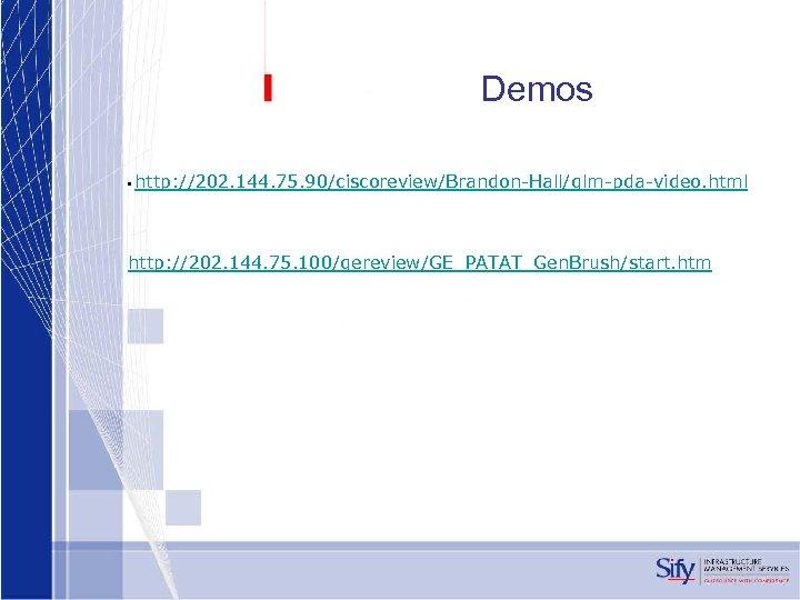 Demos • http: //202. 144. 75. 90/ciscoreview/Brandon-Hall/qlm-pda-video. html http: //202. 144. 75. 100/gereview/GE_PATAT_Gen. Brush/start.