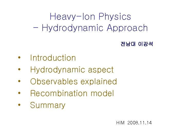 Heavy-Ion Physics - Hydrodynamic Approach 전남대 이강석 • • • Introduction Hydrodynamic aspect Observables