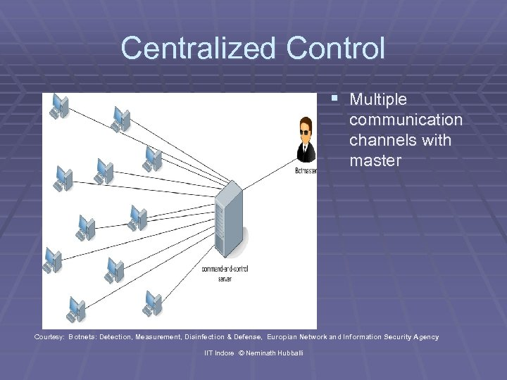 Centralized Control § Multiple communication channels with master Courtesy: Botnets: Detection, Measurement, Disinfection &