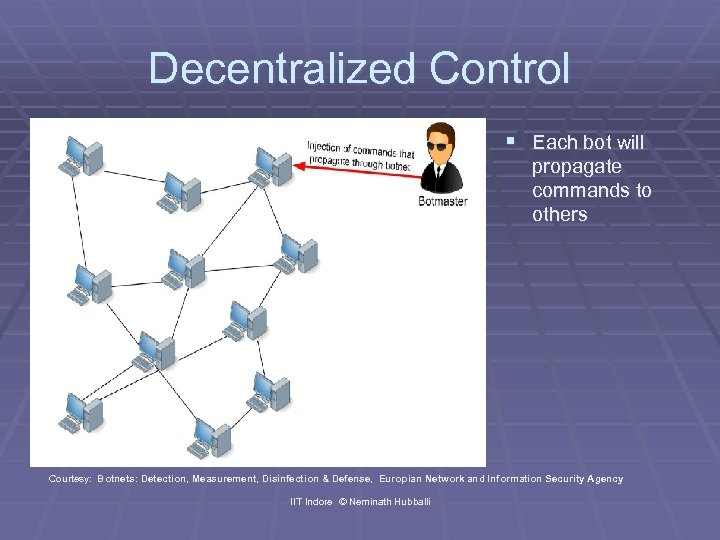 Decentralized Control § Each bot will propagate commands to others Courtesy: Botnets: Detection, Measurement,