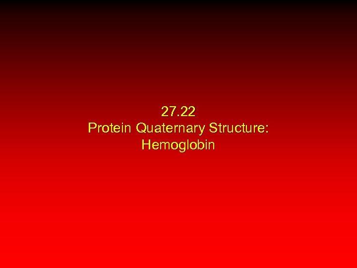 27. 22 Protein Quaternary Structure: Hemoglobin