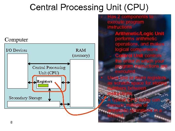 Central Processing Unit (CPU) Has 2 components to execute program instructions – Arithmetic/Logic Unit