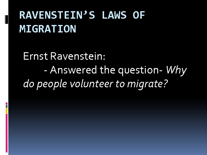 RAVENSTEIN'S LAWS OF MIGRATION Ernst Ravenstein: - Answered the question- Why do people volunteer