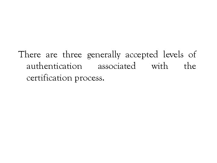 There are three generally accepted levels of authentication associated with the certification process.
