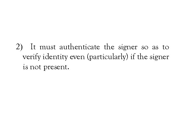 2) It must authenticate the signer so as to verify identity even (particularly) if