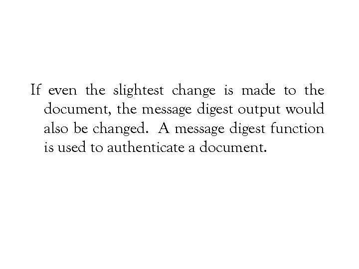 If even the slightest change is made to the document, the message digest output