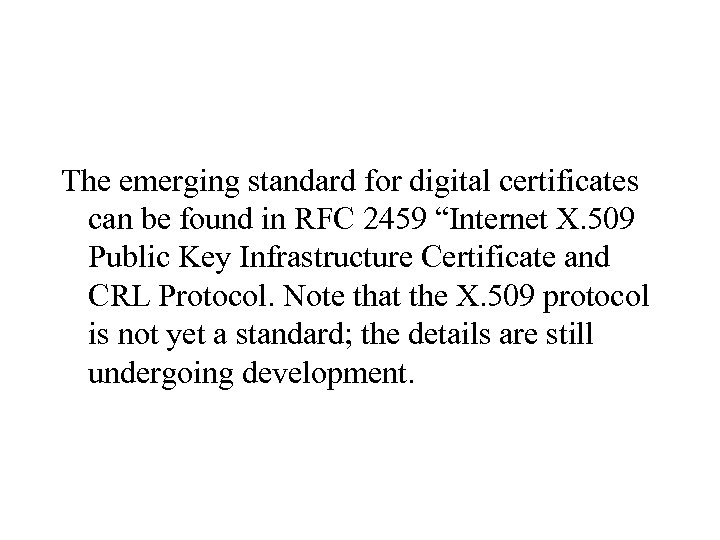 """The emerging standard for digital certificates can be found in RFC 2459 """"Internet X."""