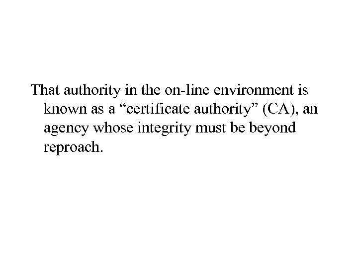 """That authority in the on-line environment is known as a """"certificate authority"""" (CA), an"""