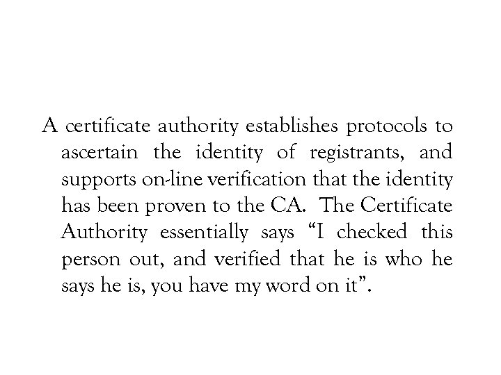 A certificate authority establishes protocols to ascertain the identity of registrants, and supports on-line