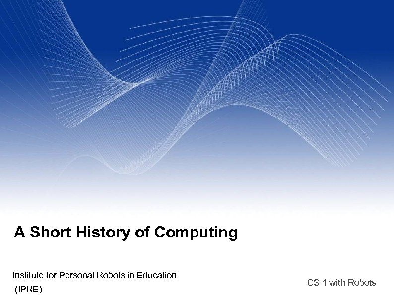 A Short History of Computing Institute for Personal Robots in Education (IPRE) CS 1