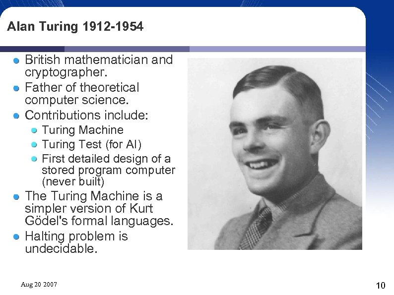 Alan Turing 1912 -1954 British mathematician and cryptographer. Father of theoretical computer science. Contributions