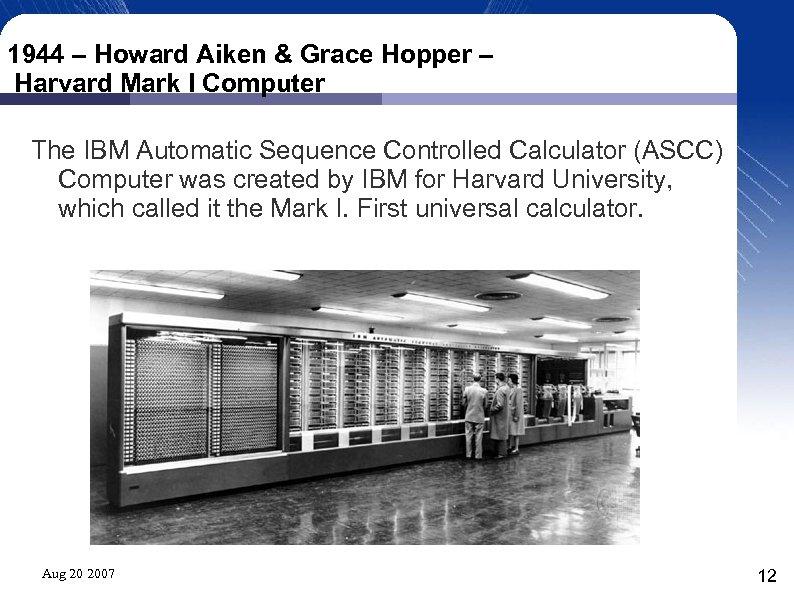 1944 – Howard Aiken & Grace Hopper – Harvard Mark I Computer The IBM