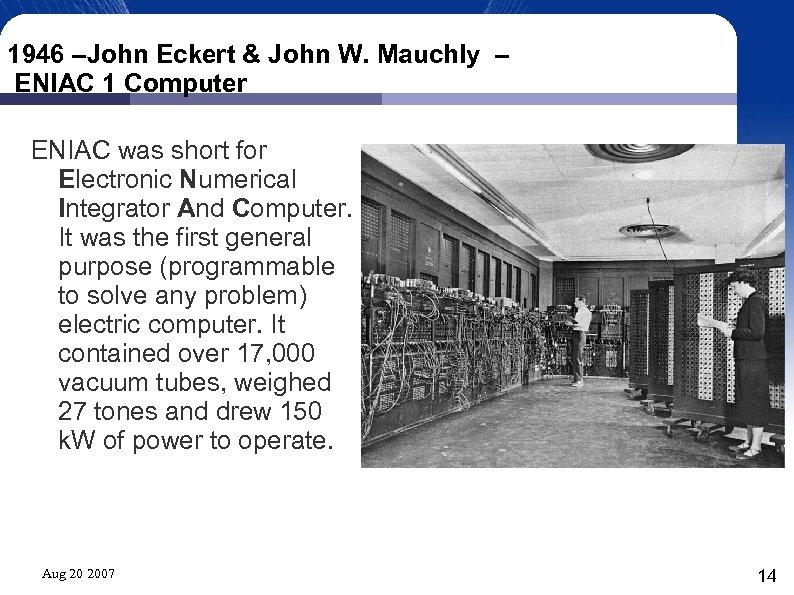 1946 –John Eckert & John W. Mauchly – ENIAC 1 Computer ENIAC was short