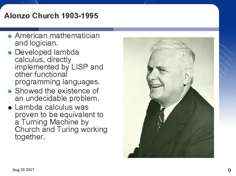 Alonzo Church 1903 -1995 American mathematician and logician. Developed lambda calculus, directly implemented by