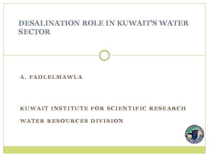 DESALINATION ROLE IN KUWAIT'S WATER SECTOR A. FADLELMAWLA KUWAIT INSTITUTE FOR SCIENTIFIC RESEARCH WATER