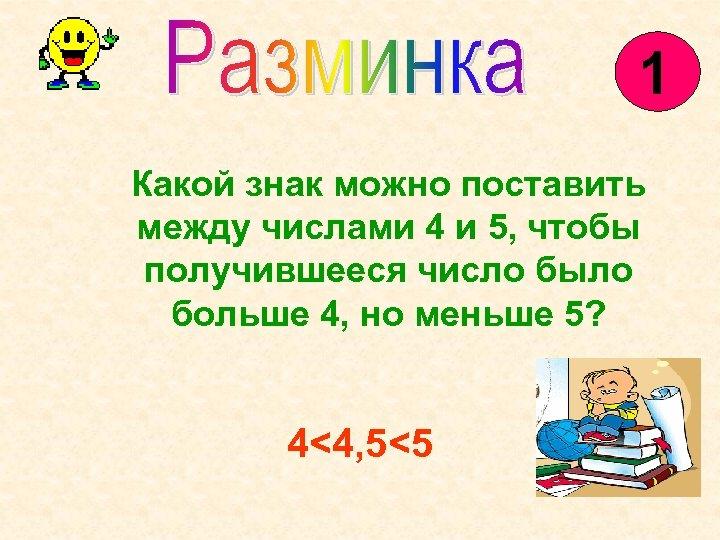 1 Какой знак можно поставить между числами 4 и 5, чтобы получившееся число было