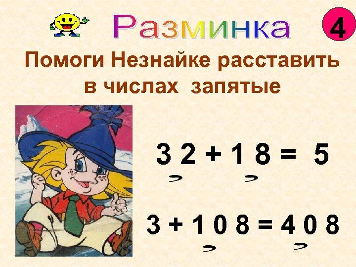 4 Помоги Незнайке расставить в числах запятые 32+18= 5 3+108=408