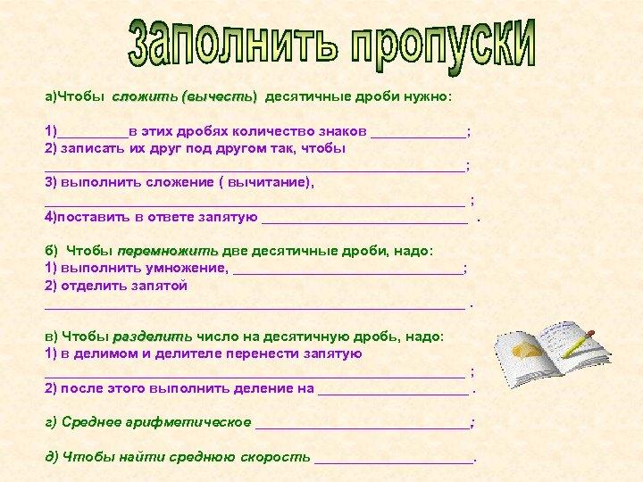 а)Чтобы сложить (вычесть) десятичные дроби нужно: 1)_____в этих дробях количество знаков ______; 2) записать