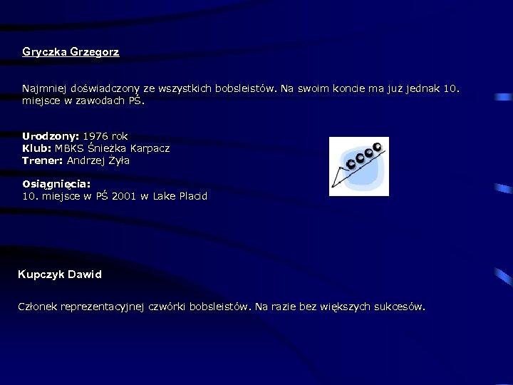 Gryczka Grzegorz Najmniej doświadczony ze wszystkich bobsleistów. Na swoim koncie ma już jednak 10.
