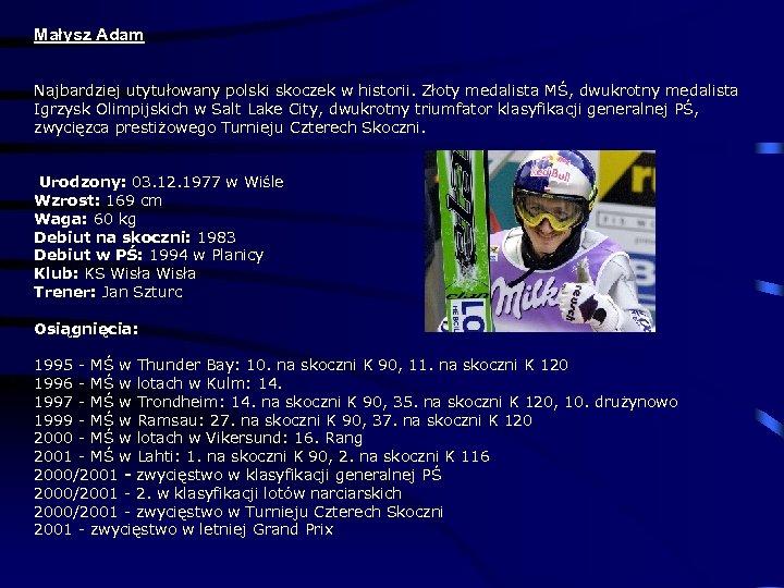 Małysz Adam Najbardziej utytułowany polski skoczek w historii. Złoty medalista MŚ, dwukrotny medalista Igrzysk