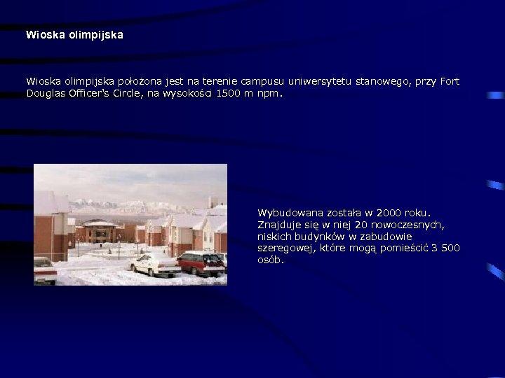 Wioska olimpijska położona jest na terenie campusu uniwersytetu stanowego, przy Fort Douglas Officer's Circle,