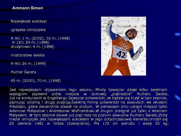 Ammann Simon Największe sukcesy: igrzyska olimpijskie K-90: 1 m. (2002), 35 m. (1998) K-120: