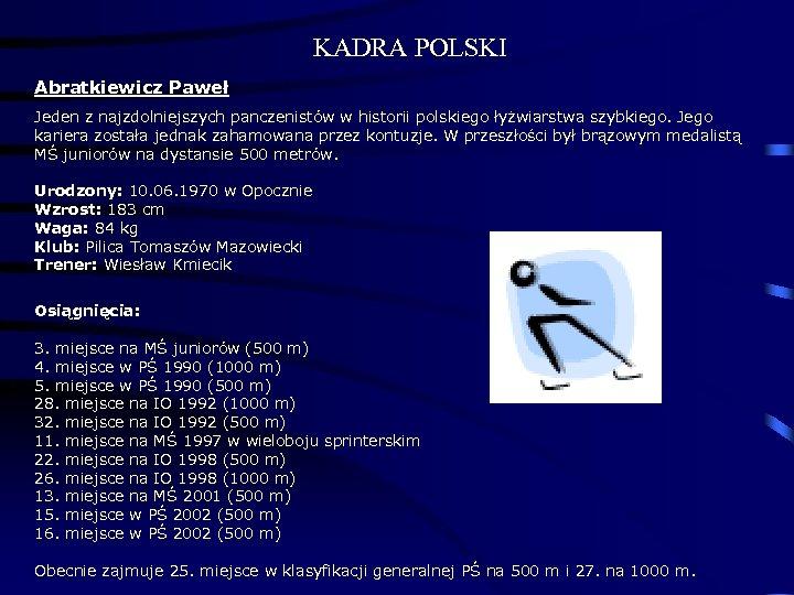 KADRA POLSKI Abratkiewicz Paweł Jeden z najzdolniejszych panczenistów w historii polskiego łyżwiarstwa szybkiego. Jego