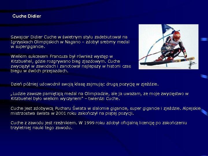 Cuche Didier Szwajcar Didier Cuche w świetnym stylu zadebiutował na Igrzyskach Olimpijskich w Nagano