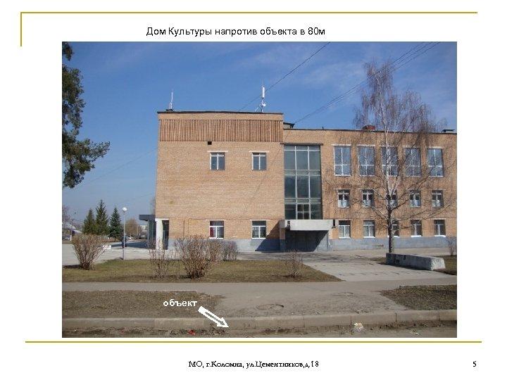 Дом Культуры напротив объекта в 80 м объект МО, г. Коломна, ул. Цементников, д.
