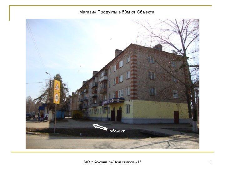 Магазин Продукты в 50 м от Объекта объект МО, г. Коломна, ул. Цементников, д.