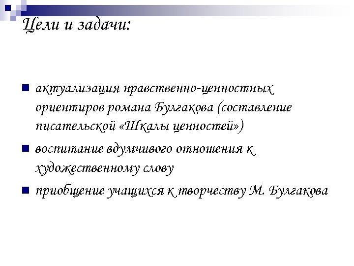 Цели и задачи: актуализация нравственно-ценностных ориентиров романа Булгакова (составление писательской «Шкалы ценностей» ) n