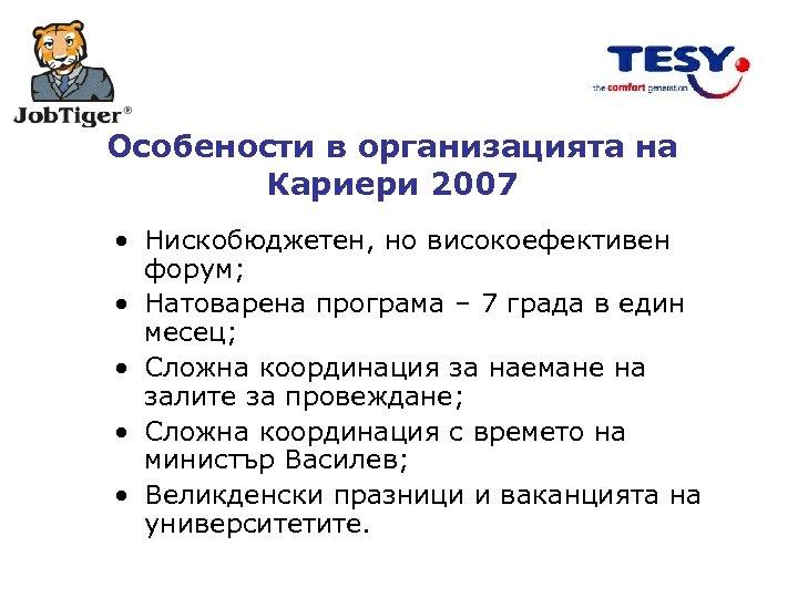 Особености в организацията на Кариери 2007 • Нискобюджетен, но високоефективен форум; • Натоварена програма