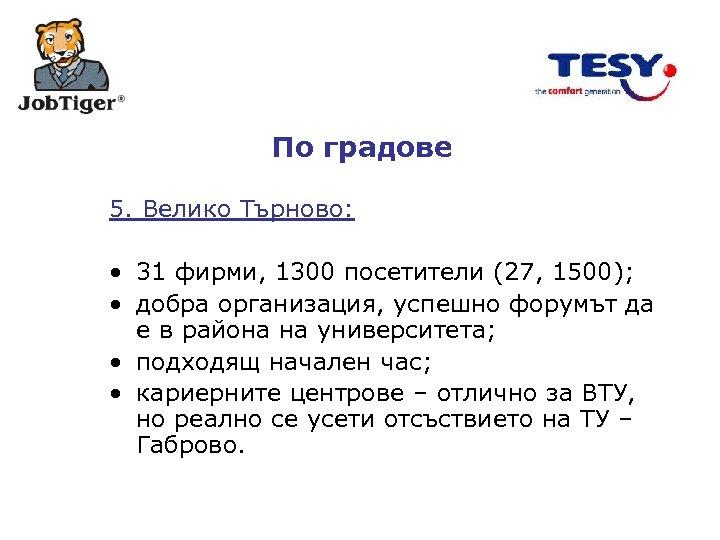 По градове 5. Велико Търново: • 31 фирми, 1300 посетители (27, 1500); • добра
