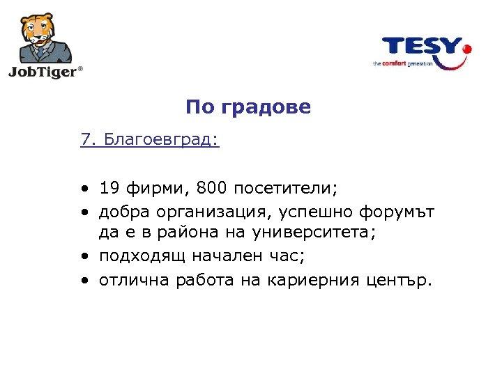 По градове 7. Благоевград: • 19 фирми, 800 посетители; • добра организация, успешно форумът