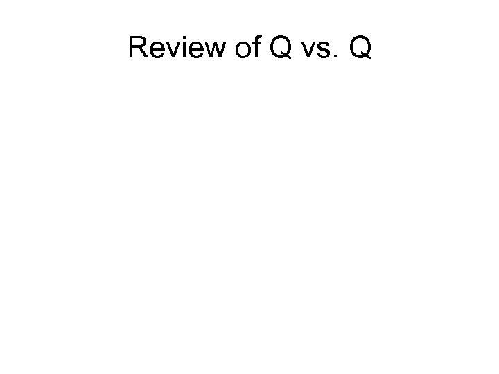 Review of Q vs. Q