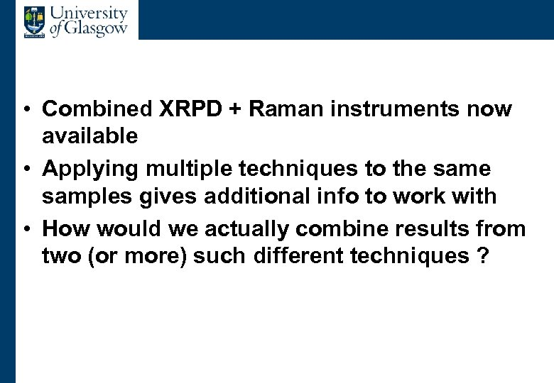 Multiple datasets • Combined XRPD + Raman instruments now available • Applying multiple techniques