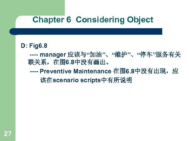 "Chapter 6 Considering Object D: Fig 6. 8 ---- manager 应该与""加油""、""维护""、""停车""服务有关 联关系,在图 6. 8中没有画出。"