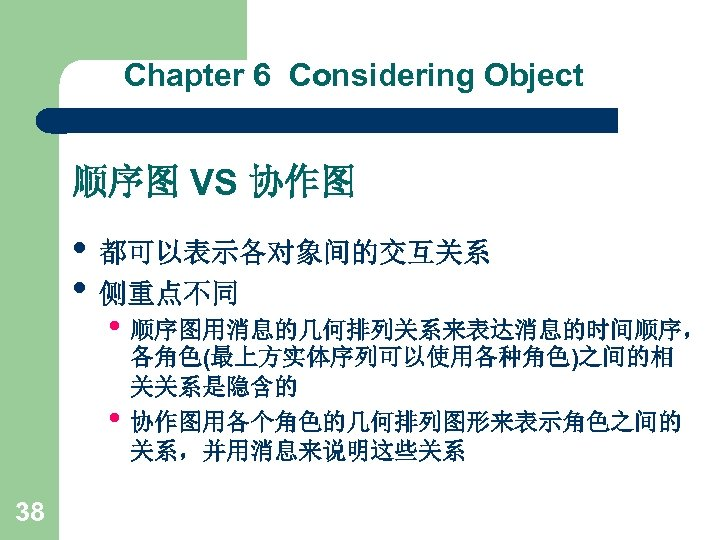 Chapter 6 Considering Object 顺序图 VS 协作图 • 都可以表示各对象间的交互关系 • 侧重点不同 • 顺序图用消息的几何排列关系来表达消息的时间顺序, •